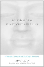 Buddhism Is Not What You Think - Finding Freedom Beyond Beliefs ebook by Steve Hagen