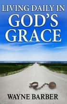 Living Daily in God's Grace ebook by Wayne Barber