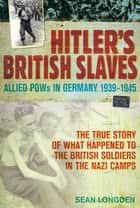 Hitler's British Slaves - Allied POWs in Germany 1939-1945 ebook by Sean Longden