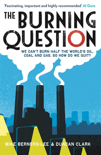 The Burning Question - We can't burn half the world's oil, coal and gas. So how do we quit? ebook by Duncan Clark,Mike Berners-Lee