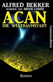 Acan - Die Weltraumstadt: Roman - Science Fiction Abenteuer ebook by Brian Carisi, Alfred Bekker