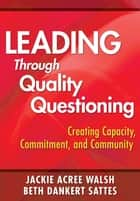 Leading Through Quality Questioning - Creating Capacity, Commitment, and Community ebook by Jackie A. Walsh, Beth D. Sattes