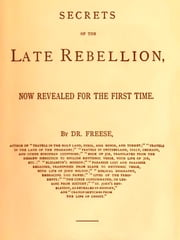 Secrets of the Late Rebellion, Now Revealed for the First Time ebook by J. R. Freese