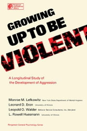 Growing Up to Be Violent: A Longitudinal Study of the Development of Aggression ebook by Lefkowitz, Monroe M.