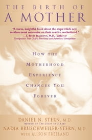 The Birth Of A Mother - How The Motherhood Experience Changes You Forever ebook by Daniel N. Stern, Nadia Bruschweiler-Stern, Alison Freeland