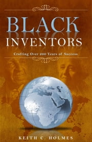 Black Inventors, Crafting Over 200 Years of Success ebook by Keith C. Holmes
