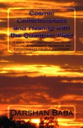 Cosmic Consciousness and Healing with the Quantum Field: a Guide to Holding Space Facilitating Healing, Attunements, Blessings, and Empowerments for Self and Others ebook by Darshan Baba