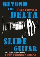 Beyond The Delta Slide Guitar ebook by Rick Payne