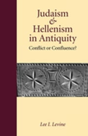 Judaism and Hellenism in Antiquity - Conflict or Confluence? ebook by Lee I. Levine