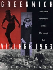 Greenwich Village 1963 - Avant-Garde Performance and the Effervescent Body ebook by Sally Banes