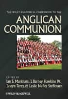 The Wiley-Blackwell Companion to the Anglican Communion ebook by Ian S. Markham,J. Barney Hawkins IV,Justyn Terry,Leslie Nuñez Steffensen