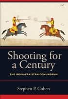 Shooting for a Century - The India-Pakistan Conundrum ebook by Stephen P. Cohen