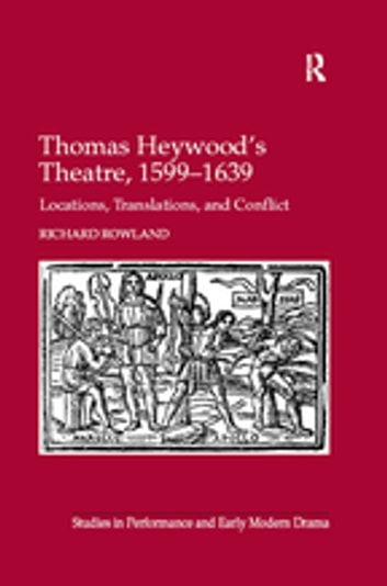Thomas Heywood's Theatre, 1599–1639 - Locations, Translations, and Conflict ebook by Richard Rowland