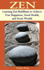 ZEN: Learning Zen Buddhism to Achieve True Happiness, Good Health, and Great Wealth ebook by Kobo.Web.Store.Products.Fields.ContributorFieldViewModel