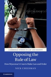 Opposing the Rule of Law - How Myanmar's Courts Make Law and Order ebook by Nick Cheesman