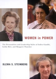 Women in Power - The Personalities and Leadership Styles of Indira Gandhi, Golda Meir, and Margaret Thatcher ebook by Blema S. Steinberg