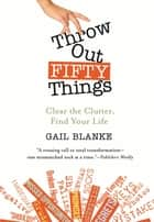 Throw Out Fifty Things - Clear the Clutter, Find Your Life ekitaplar by Gail Blanke