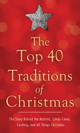 The Top 40 Traditions of Christmas: The Story Behind the Nativity, Candy Canes, Caroling, and All Things Christmas - The Story Behind the Nativity, Candy Canes, Caroling, and All Things Christmas ebook by David McLaughlan