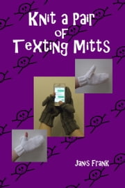 Knit a Pair of Texting Mitts ebook by Janis Frank