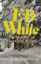 E. B. White - The Essayist as First-Class Writer ebook by G. Atkins