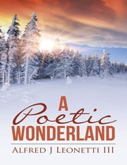 A Poetic Wonderland ebook by Alfred J Leonetti III