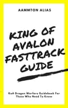 King of Avalon Fast-Track Guide: KoA Dragon Warfare Guidebook For Those Who Need To Know ebook by Aammton Alias