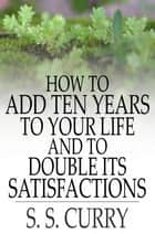 How to Add Ten Years to your Life and to Double Its Satisfactions ebook by S. S. Curry