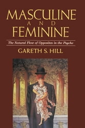 Masculine and Feminine - The Natural Flow of Opposites in the Psyche ebook by Gareth S. Hill