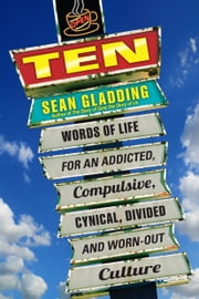 Ten - Words of Life for an Addicted, Compulsive, Cynical, Words of Life for an Addicted, Compulsive, Cynical, Divided and Worn-Out Culture ebook by Sean Gladding
