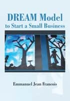 DREAM Model to Start a Small Business ebook by Emmanuel Jean Francois