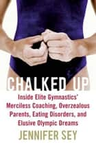 Chalked Up - My Life in Gymnastics ebook by Jennifer Sey