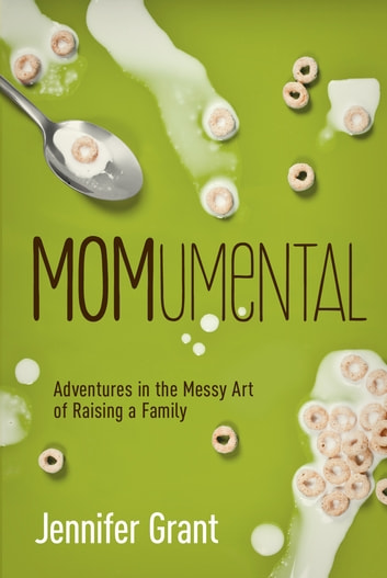 MOMumental - Adventures in the Messy Art of Raising a Family ebook by Jennifer Grant