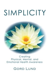 SIMPLICITY - Creating Physical, Mental, and Emotional Health Awareness ebook by Gord Lund
