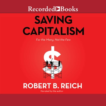 Saving Capitalism - For the Many, Not the Few audiobook by Robert B. Reich