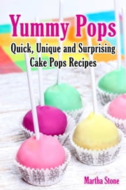 Yummy Pops: Quick, Unique and Surprising Cake Pops Recipes ebook by Martha Stone