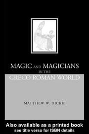 Magic and Magicians in the Greco-Roman World ebook by Dickie, Matthew W.