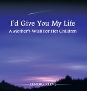 I'd Give You My Life - A Mother's Wish For Her Children ebook by Kendra Kleve