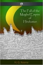 The Fall of the Moghul Empire of Hindustan ebook by H. G. Keene