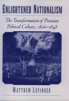 Enlightened Nationalism - The Transformation of Prussian Political Culture, 1806-1848 ebook by Matthew Levinger