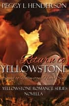 Return to Yellowstone - Sequel to Yellowstone Heart Song - Yellowstone Romance Series, #12 ebook by Peggy L Henderson