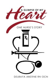 A Glimpse of My Heart - One Nurse's Story ebook by Delraya Anstine RN OCN