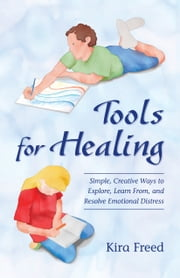 Tools for Healing: Simple, Creative Ways to Explore, Learn From, and Resolve Emotional Distress ebook by Kira Freed