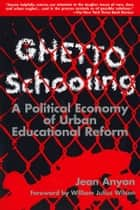 Ghetto Schooling - A Political Economy of Urban Educational Reform ebook by Jean Anyon