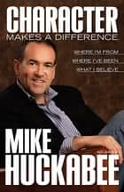 Character Makes a Difference - Where I'm From, Where I've Been, and What I Believe ebook by Mike Huckabee