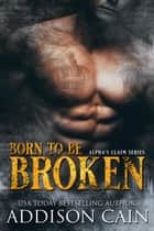 Born to be Broken - Alpha's Claim, #2 ebook by Addison Cain