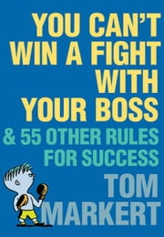 You Can't Win a Fight with Your Boss - & 55 Other Rules for Success ebook by Tom Markert