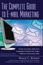 The Complete Guide to E-mail Marketing: How to Create Successful, Spam-free Campaigns to Reach Your Target Audience and Increase Sales ebook by Bruce Brown