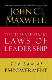 The Law of Empowerment - Lesson 12 from The 21 Irrefutable Laws of Leadership ebook by John C. Maxwell