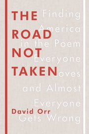 The Road Not Taken - Finding America in the Poem Everyone Loves and Almost Everyone Gets Wrong ebook by David Orr