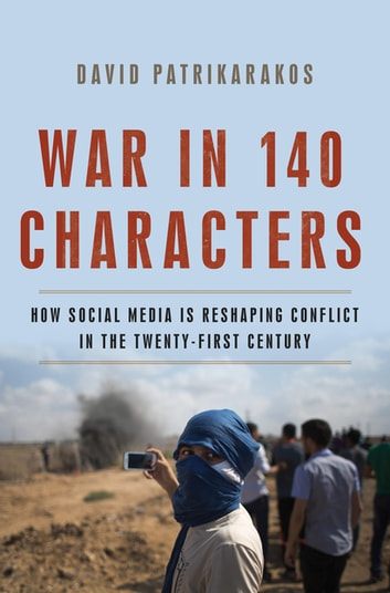 War in 140 Characters - How Social Media Is Reshaping Conflict in the Twenty-First Century ebook by David Patrikarakos